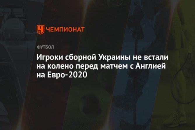 Общество: Игроки сборной Украины не встали на колено перед матчем с Англией на Евро-2020