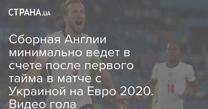 Общество: Сборная Англии минимально ведет в счете после первого тайма в матче с Украиной на Евро 2020. Видео гола