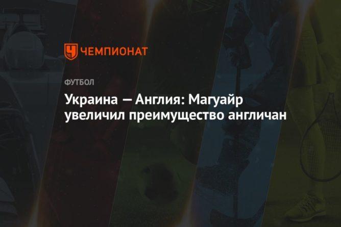 Общество: Украина — Англия: Магуайр увеличил преимущество англичан