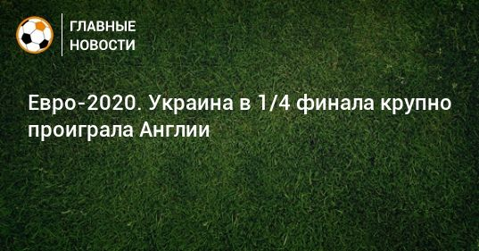 Общество: Евро-2020. Украина в 1/4 финала крупно проиграла Англии