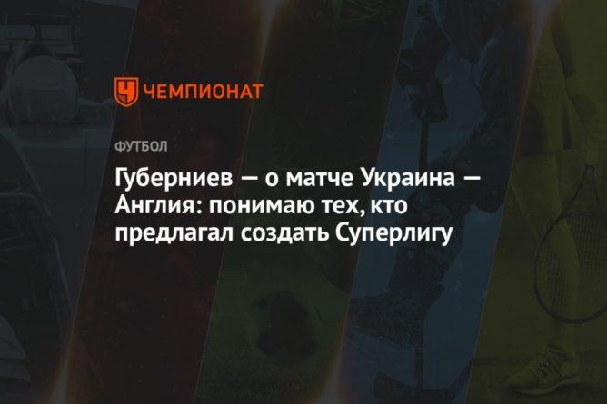 Общество: Губерниев — о матче Украина — Англия: понимаю тех, кто предлагал создать Суперлигу