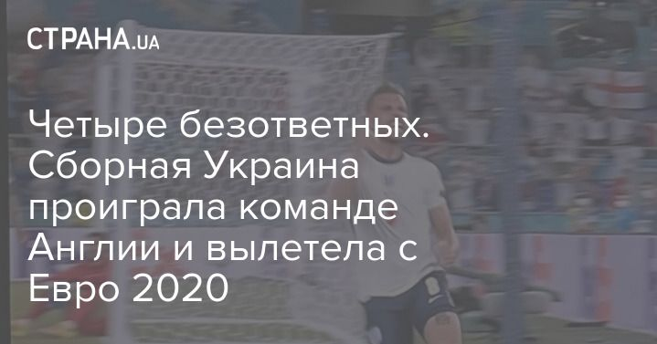 Общество: Четыре безответных. Сборная Украина проиграла команде Англии и вылетела с Евро 2020