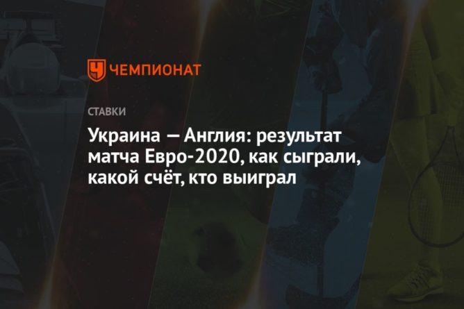 Общество: Украина — Англия: результат матча Евро-2020, как сыграли, какой счёт, кто выиграл