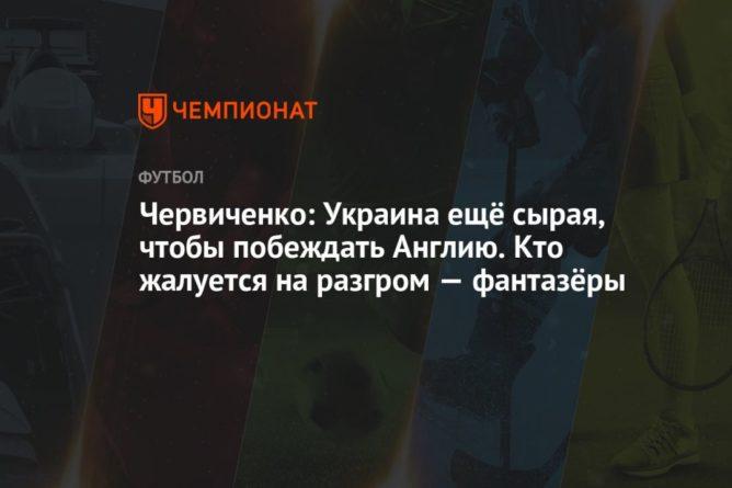 Общество: Червиченко: Украина ещё сырая, чтобы побеждать Англию. Кто жалуется на разгром — фантазёры