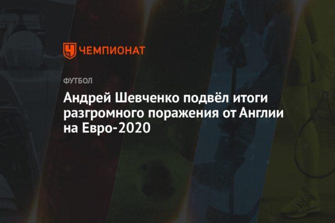 Общество: Андрей Шевченко подвёл итоги разгромного поражения от Англии на Евро-2020