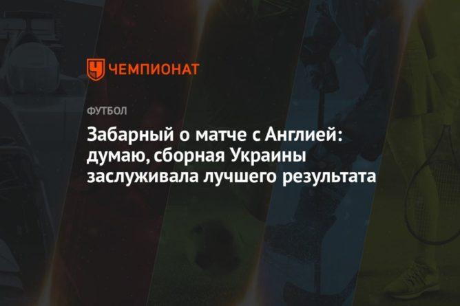 Общество: Забарный о матче с Англией: думаю, сборная Украины заслуживала лучшего результата