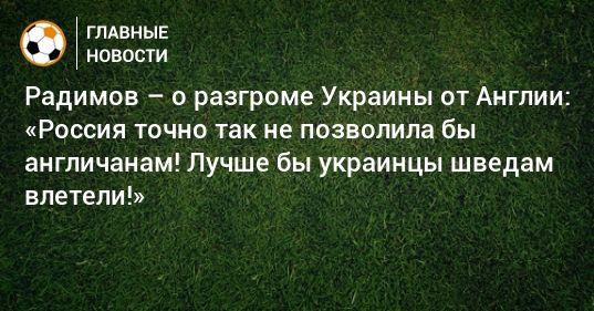 Общество: Радимов – о разгроме Украины от Англии: «Россия точно так не позволила бы англичанам! Лучше бы украинцы шведам влетели!»