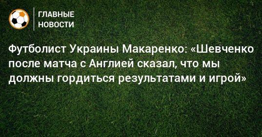 Общество: Футболист Украины Макаренко: «Шевченко после матча с Англией сказал, что мы должны гордиться результатами и игрой»