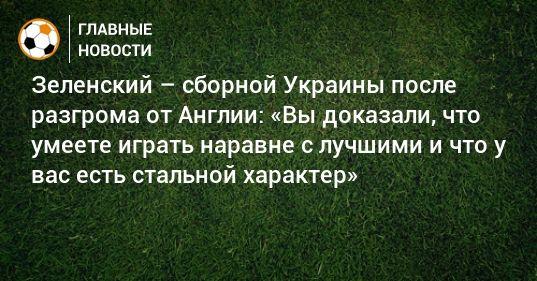 Общество: Зеленский – сборной Украины после разгрома от Англии: «Вы доказали, что умеете играть наравне с лучшими и что у вас есть стальной характер»