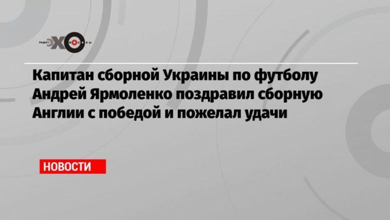 Общество: Капитан сборной Украины по футболу Андрей Ярмоленко поздравил сборную Англии с победой и пожелал удачи