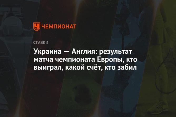Общество: Украина — Англия: результат матча чемпионата Европы, кто выиграл, какой счёт, кто забил