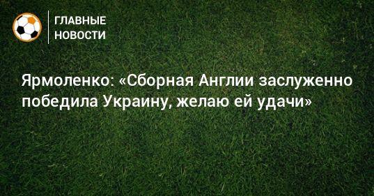 Общество: Ярмоленко: «Сборная Англии заслуженно победила Украину, желаю ей удачи»
