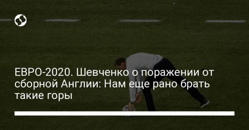 Общество: ЕВРО-2020. Шевченко о поражении от сборной Англии: Нам еще рано брать такие горы