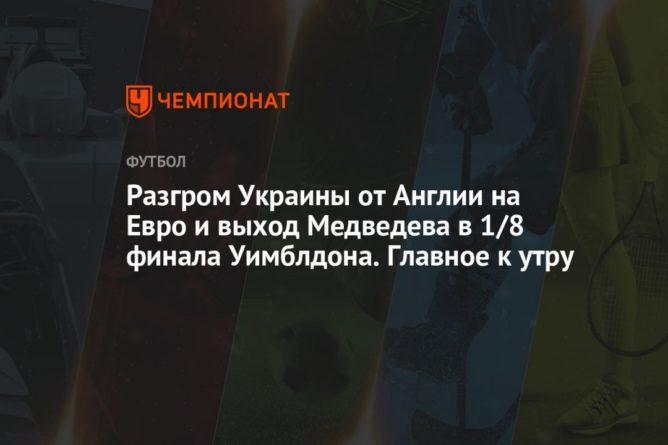 Общество: Разгром Украины от Англии на Евро и выход Медведева в 1/8 финала Уимблдона. Главное к утру