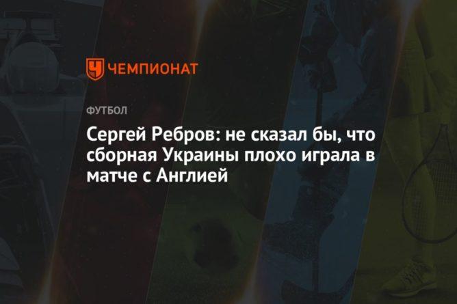 Общество: Сергей Ребров: не сказал бы, что сборная Украины плохо играла в матче с Англией