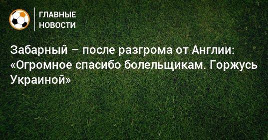 Общество: Забарный – после разгрома от Англии: «Огромное спасибо болельщикам. Горжусь Украиной»