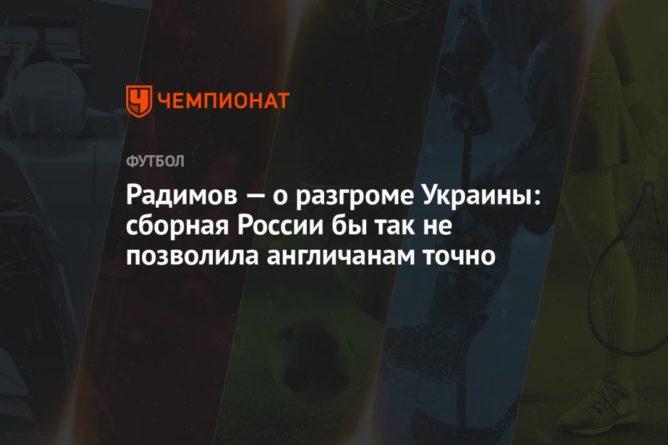Общество: Радимов — о разгроме Украины: сборная России бы так не позволила англичанам точно