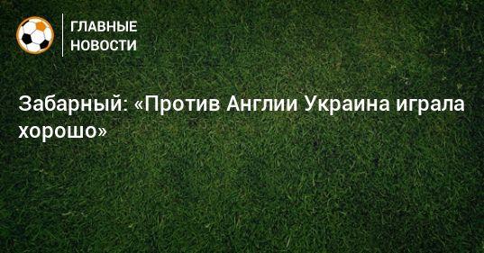 Общество: Забарный: «Против Англии Украина играла хорошо»