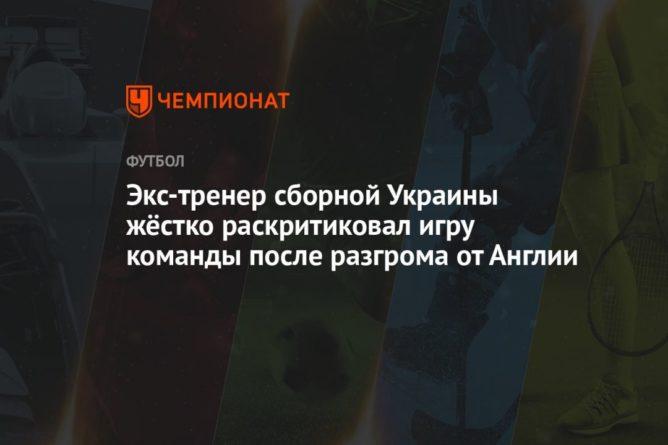 Общество: Экс-тренер сборной Украины жёстко раскритиковал игру команды после разгрома от Англии