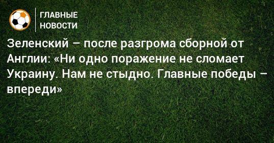 Общество: Зеленский – после разгрома сборной от Англии: «Ни одно поражение не сломает Украину. Нам не стыдно. Главные победы – впереди»