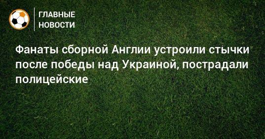 Общество: Фанаты сборной Англии устроили стычки после победы над Украиной, пострадали полицейские