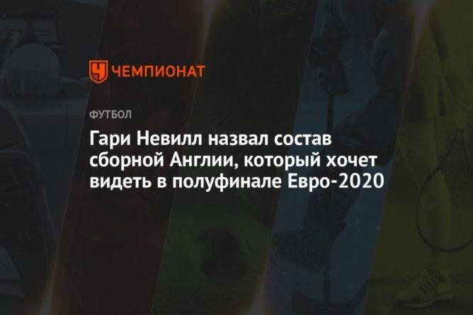 Общество: Гари Невилл назвал состав сборной Англии, который хочет видеть в полуфинале Евро-2020
