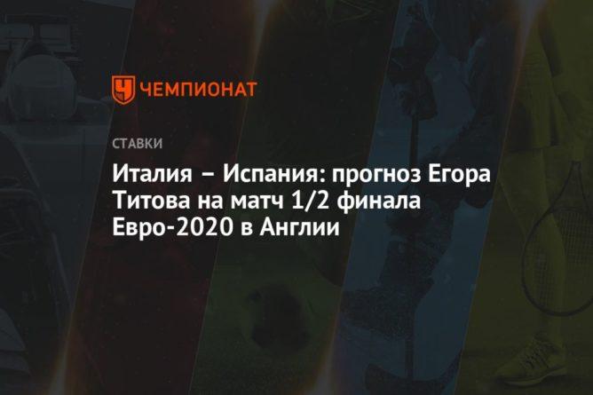 Общество: Италия – Испания: прогноз Егора Титова на матч 1/2 финала Евро-2020 в Англии