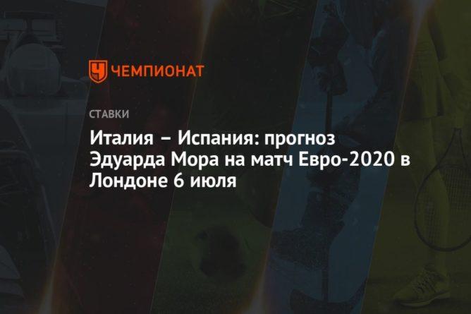 Общество: Италия – Испания: прогноз Эдуарда Мора на матч Евро-2020 в Лондоне 6 июля