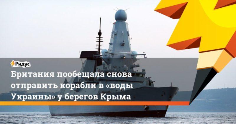 Общество: Британия пообещала снова отправить корабли в «воды Украины» у берегов Крыма