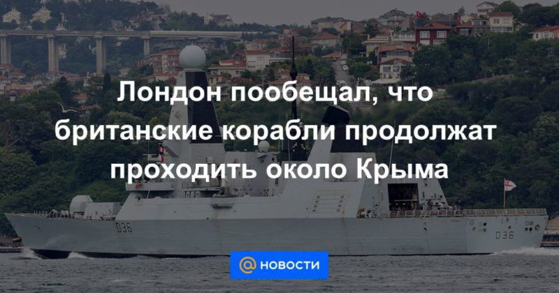 Общество: Лондон пообещал, что британские корабли продолжат проходить около Крыма