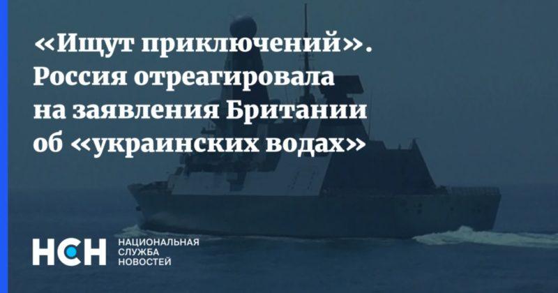 Общество: «Ищут приключений». Россия отреагировала на заявления Британии об «украинских водах»