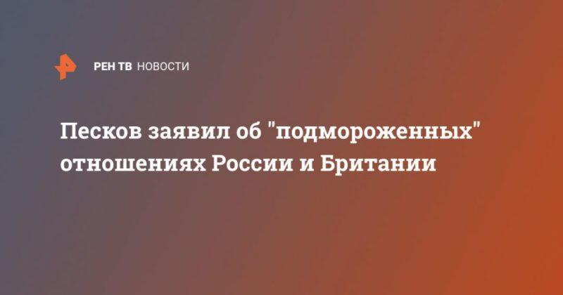 """Общество: Песков заявил об """"подмороженных"""" отношениях России и Британии"""