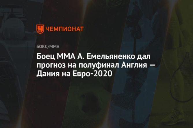 Общество: Боец MMA А. Емельяненко дал прогноз на полуфинал Англия — Дания на Евро-2020
