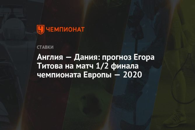 Общество: Англия — Дания: прогноз Егора Титова на матч 1/2 финала чемпионата Европы — 2020