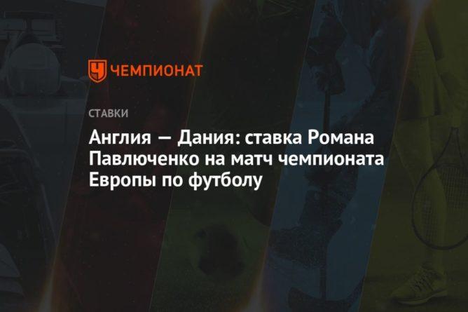 Общество: Англия — Дания: ставка Романа Павлюченко на матч чемпионата Европы по футболу