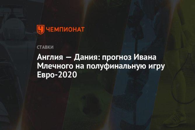 Общество: Англия — Дания: прогноз Ивана Млечного на полуфинальную игру Евро-2020