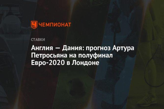 Общество: Англия — Дания: прогноз Артура Петросьяна на полуфинал Евро-2020 в Лондоне