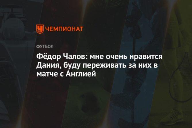 Общество: Фёдор Чалов: мне очень нравится Дания, буду переживать за них в матче с Англией