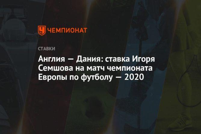 Общество: Англия — Дания: ставка Игоря Семшова на матч чемпионата Европы по футболу — 2020