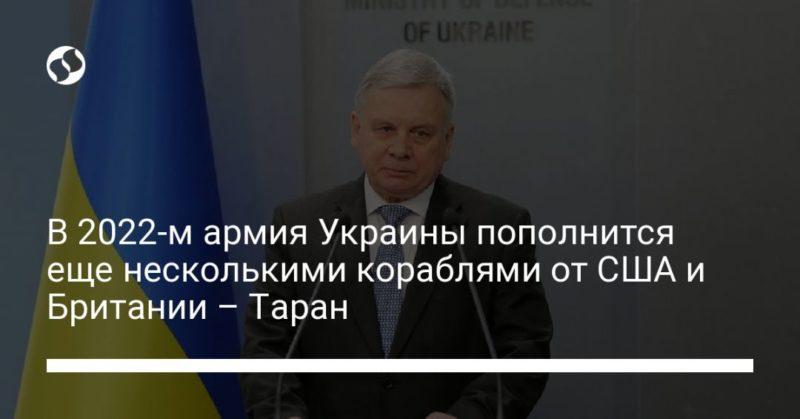 Общество: В 2022-м армия Украины пополнится еще несколькими кораблями от США и Британии – Таран