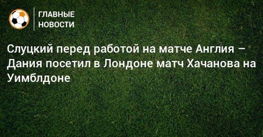 Общество: Слуцкий перед работой на матче Англия – Дания посетил в Лондоне матч Хачанова на Уимблдоне