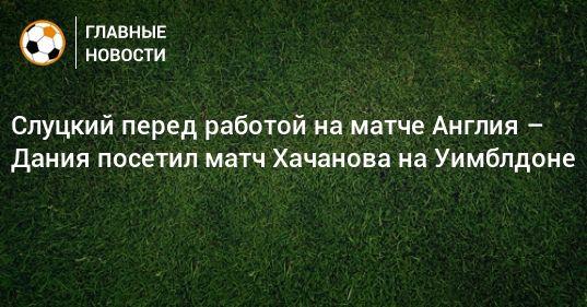 Общество: Слуцкий перед работой на матче Англия – Дания посетил матч Хачанова на Уимблдоне