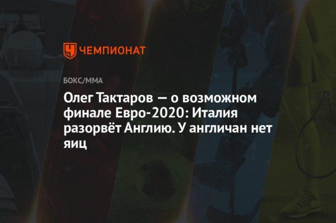 Общество: Олег Тактаров — о возможном финале Евро-2020: Италия разорвёт Англию. У англичан нет яиц