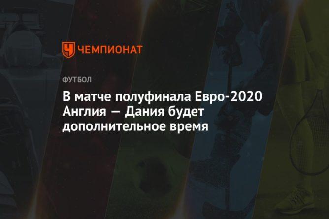 Общество: В матче полуфинала Евро-2020 Англия — Дания будет дополнительное время
