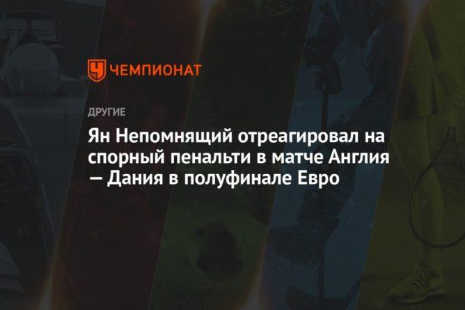 Общество: Ян Непомнящий отреагировал на спорный пенальти в матче Англия — Дания в полуфинале Евро