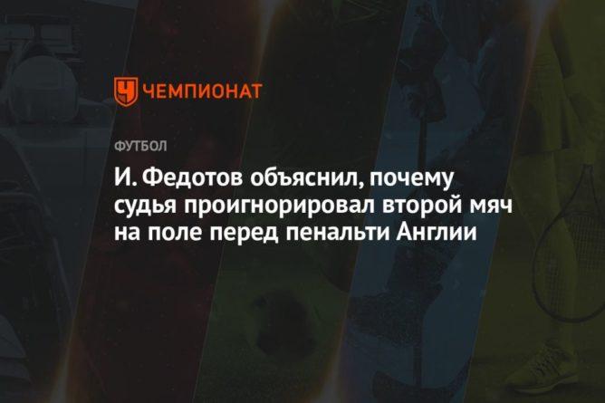 Общество: И. Федотов объяснил, почему судья проигнорировал второй мяч на поле перед пенальти Англии