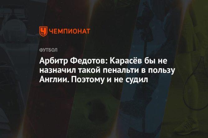 Общество: Арбитр Федотов: Карасёв бы не назначил такой пенальти в пользу Англии. Поэтому и не судил