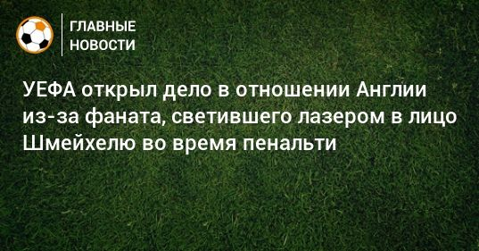 Общество: УЕФА открыл дело в отношении Англии из-за фаната, светившего лазером в лицо Шмейхелю во время пенальти