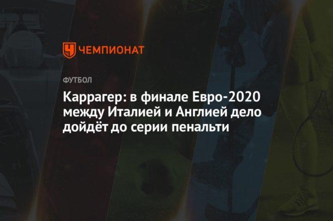 Общество: Каррагер: в финале Евро-2020 между Италией и Англией дело дойдёт до серии пенальти