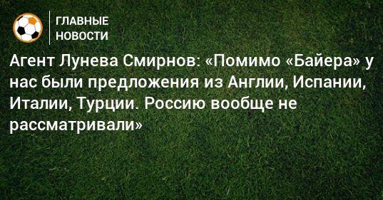 Общество: Агент Лунева Смирнов: «Помимо «Байера» у нас были предложения из Англии, Испании, Италии, Турции. Россию вообще не рассматривали»